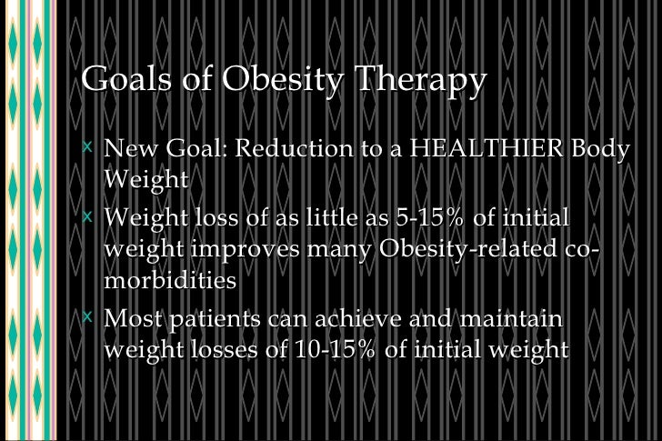 Goals of Obesity Therapy <ul><li>New Goal: Reduction to a HEALTHIER Body Weight </li></ul><ul><li>Weight loss of as little...