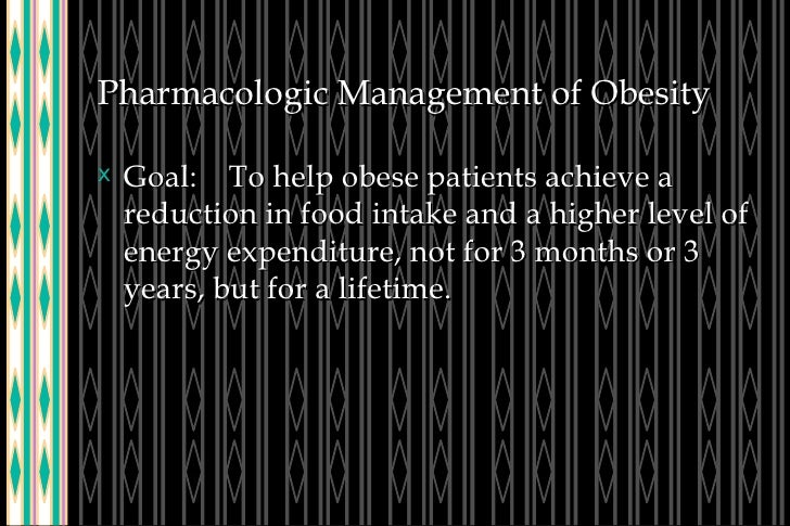 Pharmacologic Management of Obesity <ul><li>Goal:  To help obese patients achieve a reduction in food intake and a higher ...