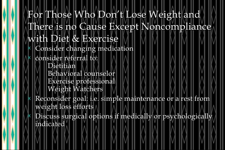 For Those Who Don't Lose Weight and There is no Cause Except Noncompliance with Diet & Exercise <ul><li>Consider changing ...