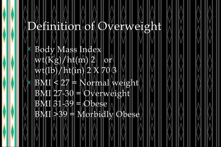 Definition of Overweight <ul><li>Body Mass Index wt(Kg)/ht(m) 2  or wt(lb)/ht(in) 2 X 70 3 </li></ul><ul><li>BMI < 27 = No...