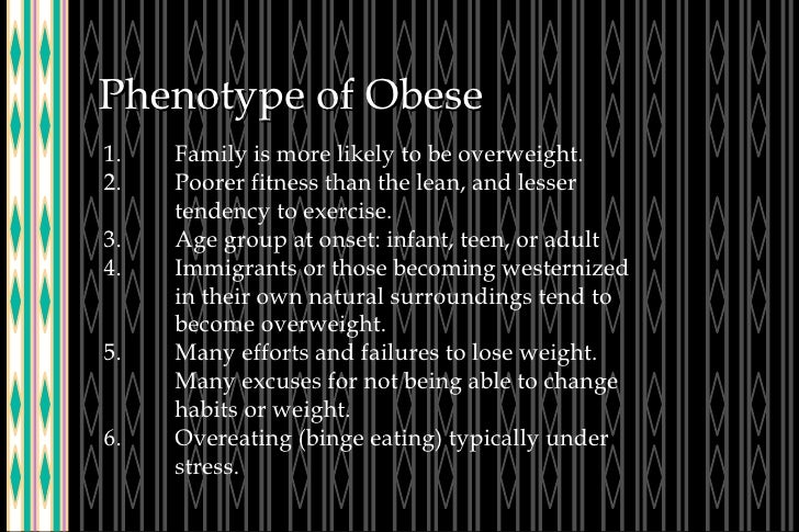 Phenotype of Obese 1. Family is more likely to be overweight. 2. Poorer fitness than the lean, and lesser  tendency to exe...