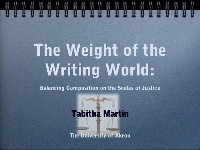 The Weight of the Writing World: Balancing Composition on the Scales of Justice  Tabitha Martin The University of Akron