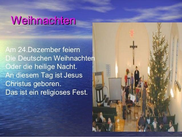 WeihnachtenAm 24.Dezember feiernDie Deutschen WeihnachtenOder die heilige Nacht.An diesem Tag ist JesusChristus geboren.Da...