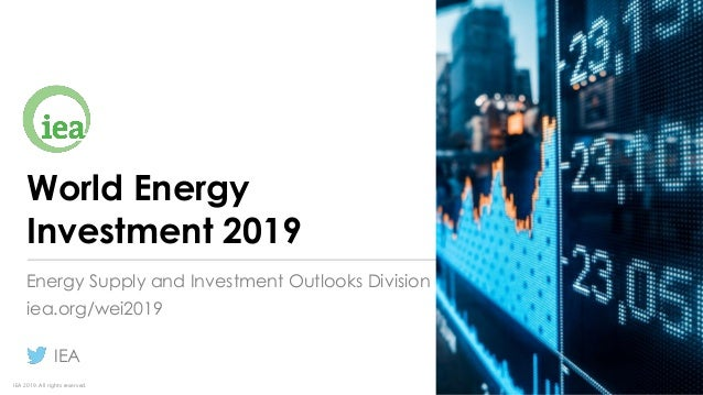 IEA 2019. All rights reserved. World Energy Investment 2019 Energy Supply and Investment Outlooks Division iea.org/wei2019...