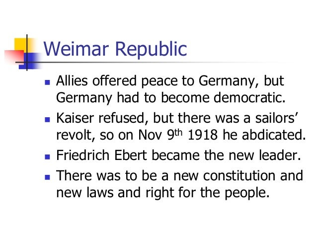 Weimar Republic  Allies offered peace to Germany, but Germany had to become democratic.  Kaiser refused, but there was a...