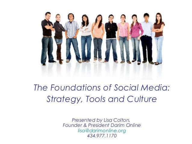 The Foundations of Social Media: Strategy, Tools and Culture Presented by Lisa Colton, Founder & President Darim Online li...
