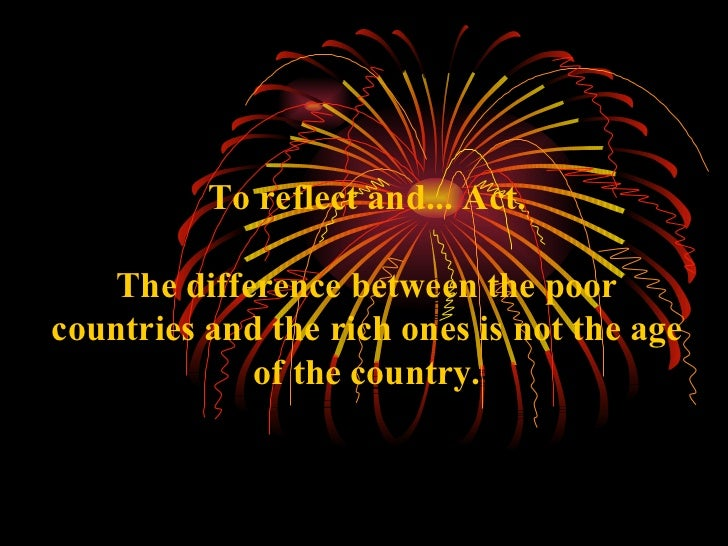 To reflect and...Act. The difference between the poor countries and the rich ones is notthe age of the country.