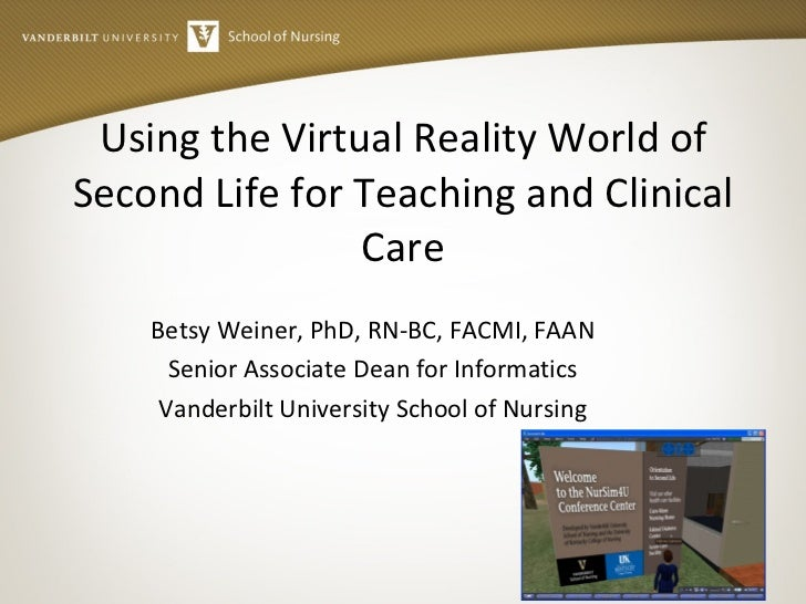 Using the Virtual Reality World of Second Life for Teaching and Clinical Care Betsy Weiner, PhD, RN-BC, FACMI, FAAN Senior...