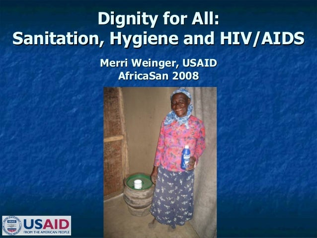 Dignity for All:Dignity for All: Sanitation, Hygiene and HIV/AIDSSanitation, Hygiene and HIV/AIDS Merri Weinger, USAIDMerr...