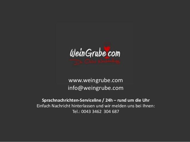 www.weingrube.com info@weingrube.com Sprachnachrichten-Serviceline / 24h – rund um die Uhr Einfach Nachricht hinterlassen ...