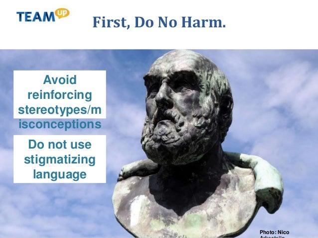 First, Do No Harm. Photo: Nico Avoid reinforcing stereotypes/m isconceptions Do not use stigmatizing language