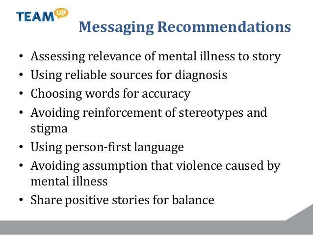 Messaging Recommendations • Assessing relevance of mental illness to story • Using reliable sources for diagnosis • Choosi...