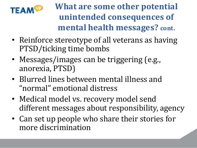 What are some other potential unintended consequences of mental health messages? cont. • Reinforce stereotype of all veter...