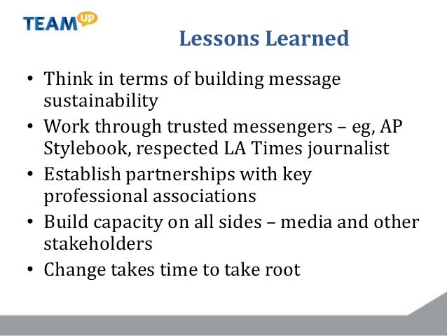 Lessons Learned • Think in terms of building message sustainability • Work through trusted messengers – eg, AP Stylebook, ...