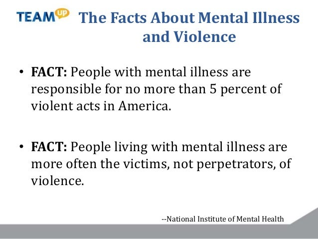 The Facts About Mental Illness and Violence • FACT: People with mental illness are responsible for no more than 5 percent ...