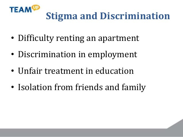 Stigma and Discrimination • Difficulty renting an apartment • Discrimination in employment • Unfair treatment in education...
