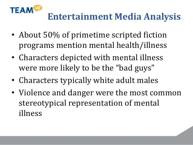 Entertainment Media Analysis • About 50% of primetime scripted fiction programs mention mental health/illness • Characters...