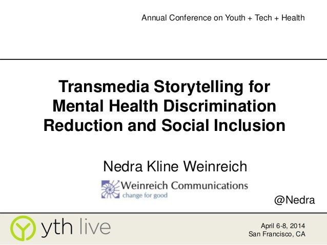 Transmedia Storytelling for Mental Health Discrimination Reduction and Social Inclusion Nedra Kline Weinreich April 6-8, 2...
