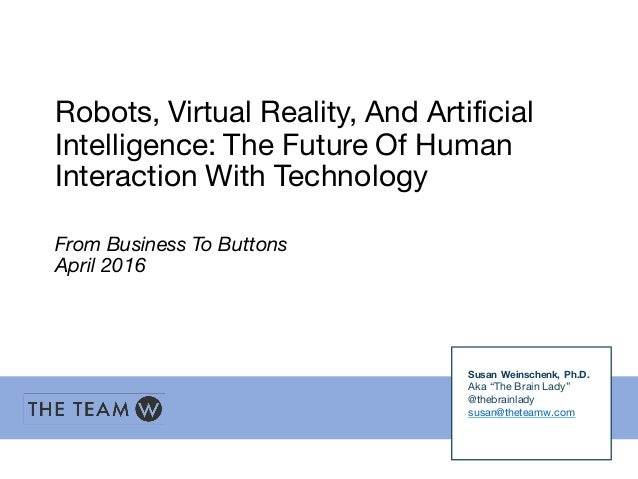 Robots, Virtual Reality, And Artificial Intelligence: The Future Of Human Interaction With Technology From Business To But...