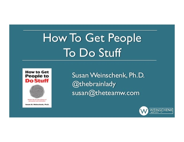 How To Get People To Do Stuff Susan Weinschenk, Ph.D. @thebrainlady susan@theteamw.com