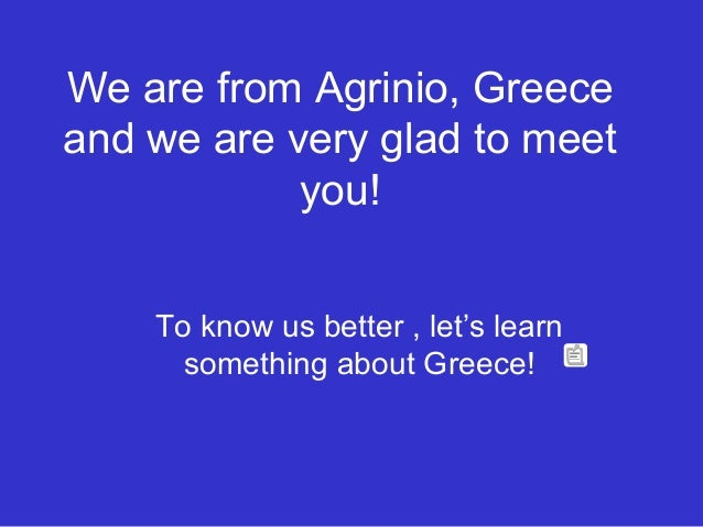 We are from Agrinio, Greece and we are very glad to meet you! To know us better , let's learn something about Greece!