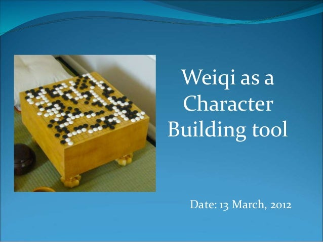 Weiqi as a  Character  Building tool  Date: 13 March, 2012