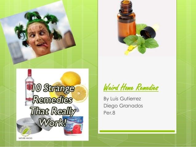 Weird Home Remedies By Luis Gutierrez Diego Granados Per.8