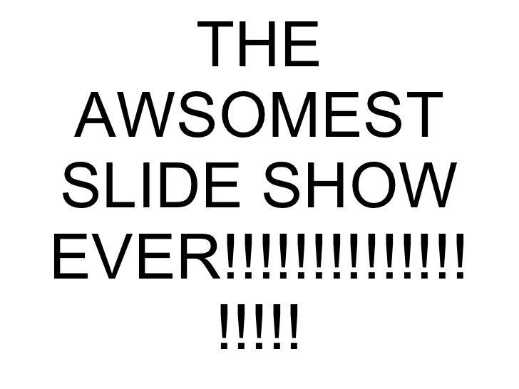 THE AWSOMEST SLIDE SHOW EVER!!!!!!!!!!!!!!!!!!!