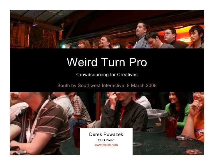 Weird Turn Pro         Crowdsourcing for Creatives  South by Southwest Interactive, 8 March 2008                   Derek P...