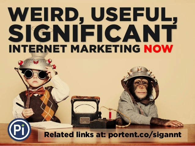 WEIRD, USEFUL, SIGNIFICANTINTERNET MARKETING NOW Related links at: portent.co/sigannt