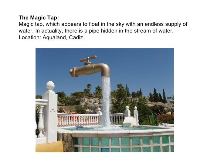 The Magic Tap:Magic tap, which appears to float in the sky with an endless supply ofwater. In actuality, there is a pipe h...