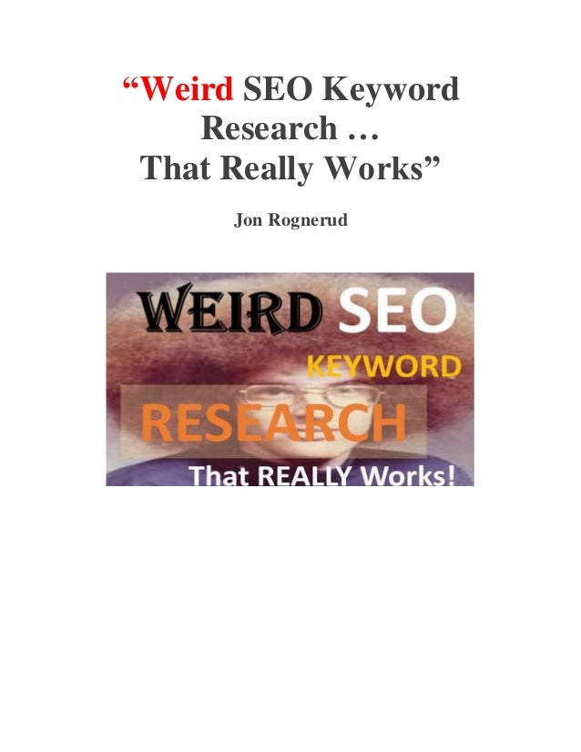 """Weird SEO Keyword  Research …  That Really Works""  Jon Rognerud"