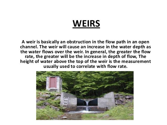 WEIRS A weir is basically an obstruction in the flow path in an open channel. The weir will cause an increase in the water...