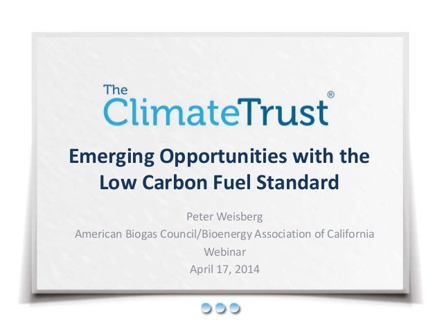 Emerging Opportunities with the  Low Carbon Fuel Standard  Peter Weisberg  American Biogas Council/Bioenergy Association o...
