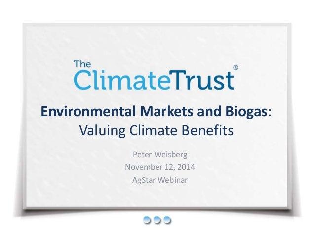 Environmental Markets and Biogas: Valuing Climate Benefits Peter Weisberg November 12, 2014 AgStar Webinar