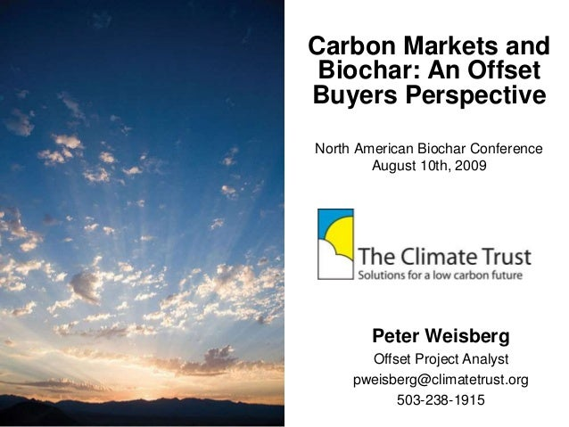 Carbon Markets and Biochar: An Offset Buyers Perspective North American Biochar Conference August 10th, 2009 Peter Weisber...
