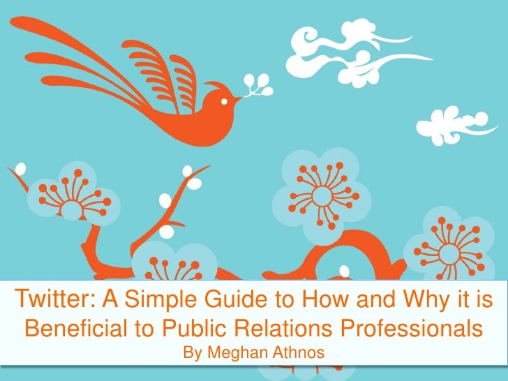 Twitter: A Simple Guide to How and Why it is Beneficial to Public Relations Professionals<br />By Meghan Athnos<br />