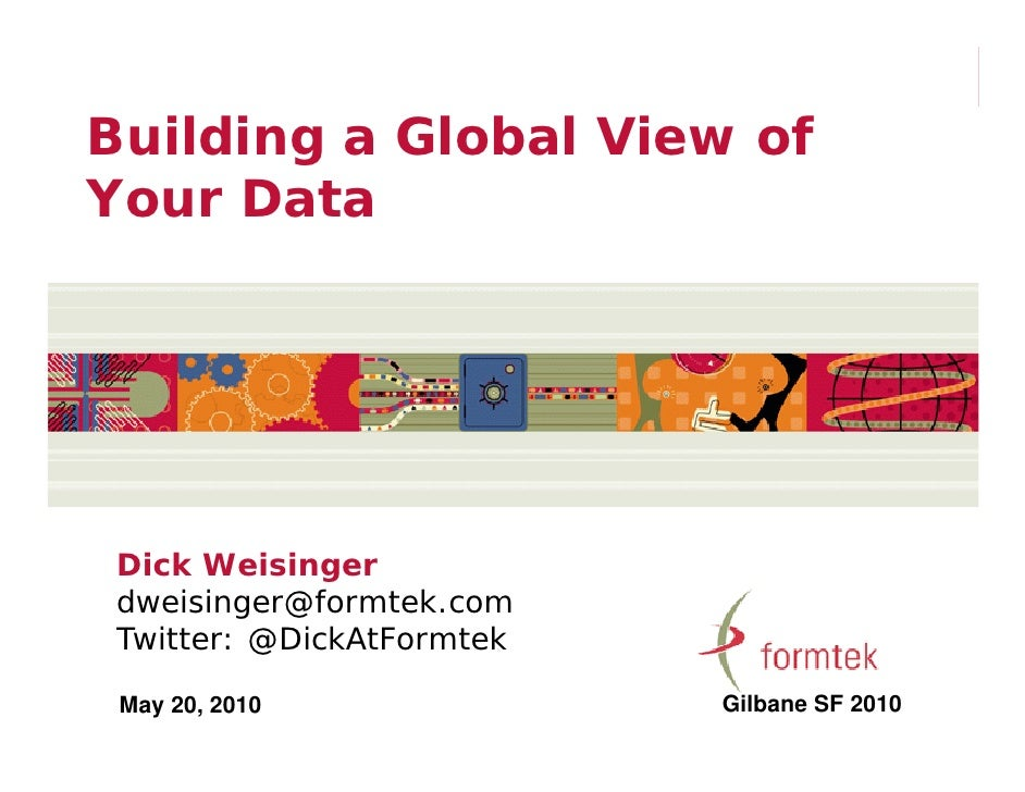 Building a Global View of Your Data      Dick Weisinger  dweisinger@formtek.com  Twitter: @DickAtFormtek   May 20, 2010   ...
