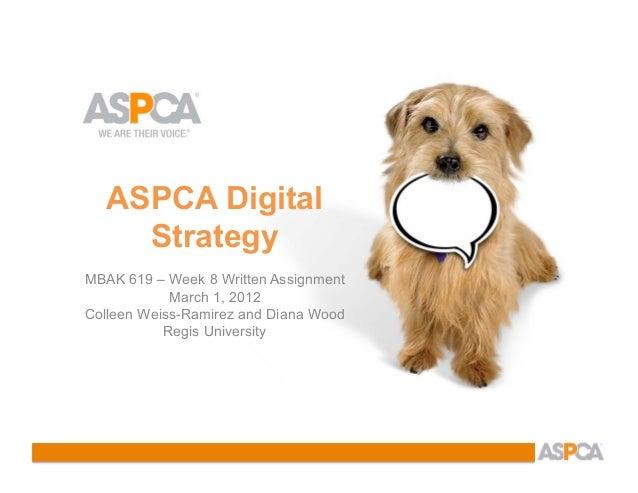 ASPCA Digital     StrategyMBAK 619 – Week 8 Written Assignment            March 1, 2012Colleen Weiss-Ramirez and Diana Woo...