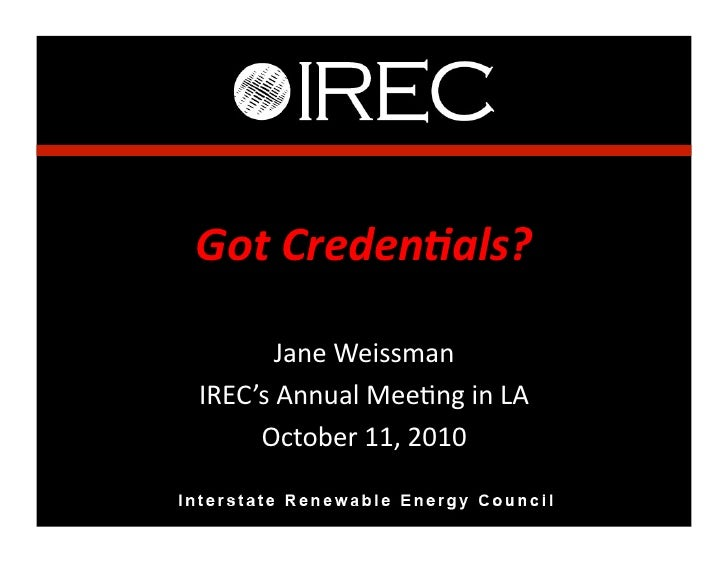 Got	   Creden*als?	             Jane	   Weissman	    IREC's	   Annual	   Mee3ng	   in	   LA	         October	   11,	   201...