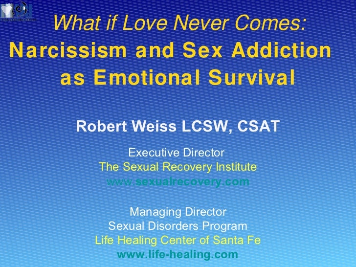 What if Love Never Comes:  Narcissism and Sex Addiction  as Emotional Survival Robert Weiss LCSW, CSAT Executive Director ...