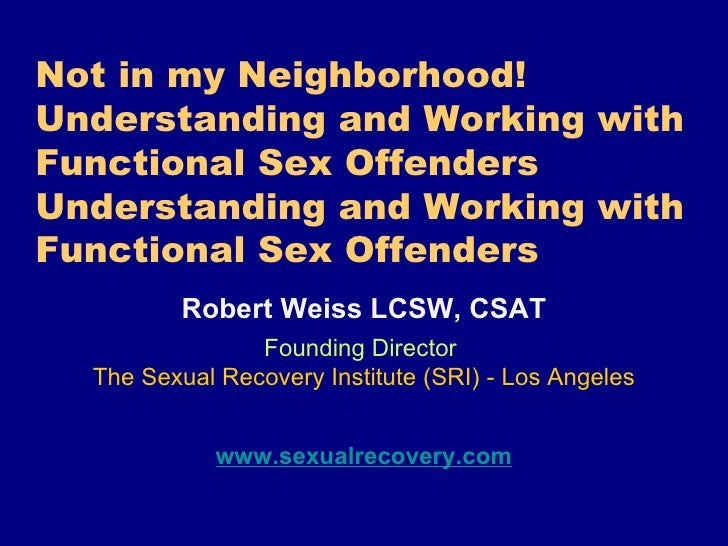 Not in my Neighborhood! Understanding and Working with Functional Sex Offenders Understanding and Working with Functional ...