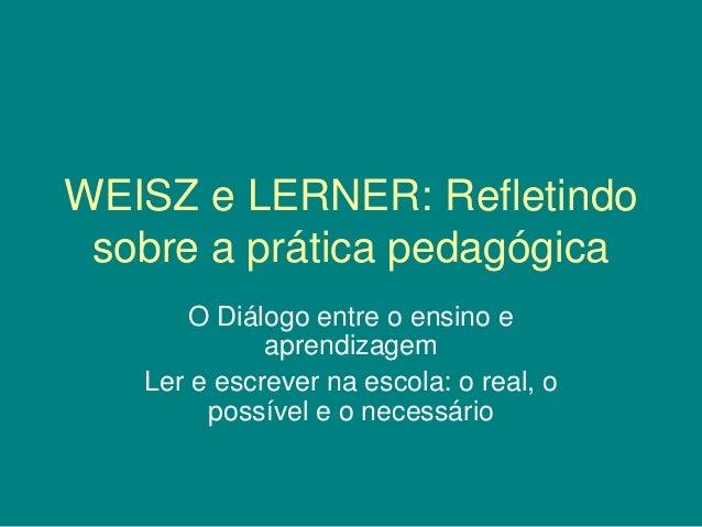 WEISZ e LERNER: Refletindo sobre a prática pedagógica O Diálogo entre o ensino e aprendizagem Ler e escrever na escola: o ...