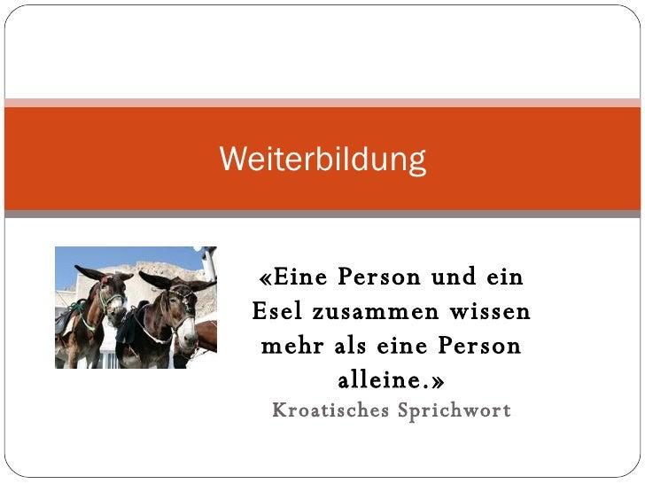 «Eine Person und ein Esel zusammen wissen mehr als eine Person alleine.» Kroatisches Sprichwort Weiterbildung