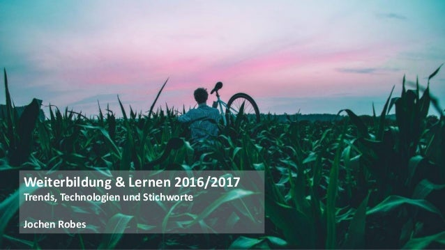 1 Weiterbildung & Lernen 2016/2017 Trends, Technologien und Stichworte Jochen Robes