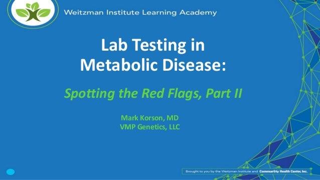 Lab Testing in Metabolic Disease: Spotting the Red Flags, Part II Mark Korson, MD VMP Genetics, LLC