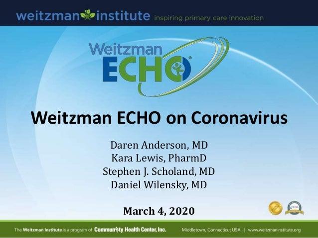 Weitzman ECHO on Coronavirus Daren Anderson, MD Kara Lewis, PharmD Stephen J. Scholand, MD Daniel Wilensky, MD March 4, 20...
