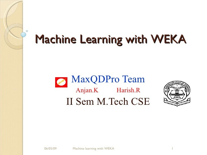 MaxQDPro Team Anjan.K Harish.R II Sem M.Tech CSE 06/10/09 Machine learning with WEKA Machine Learning with WEKA
