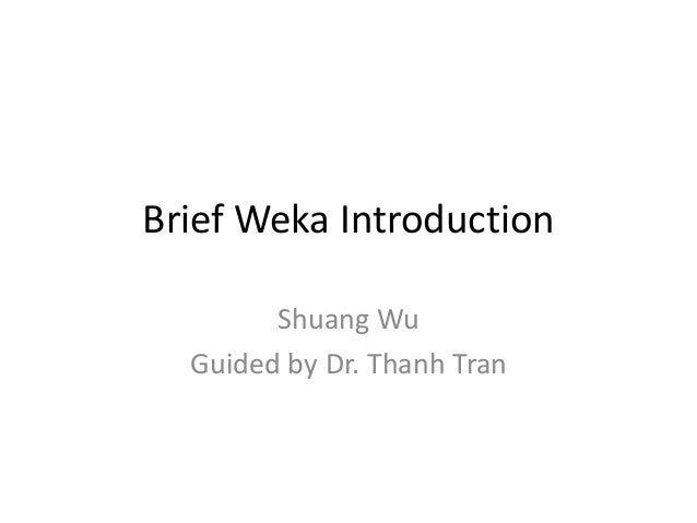 Brief Weka Introduction Shuang Wu Guided by Dr. Thanh Tran