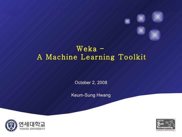 Weka –  A Machine Learning Toolkit October 2, 2008 Keum-Sung Hwang